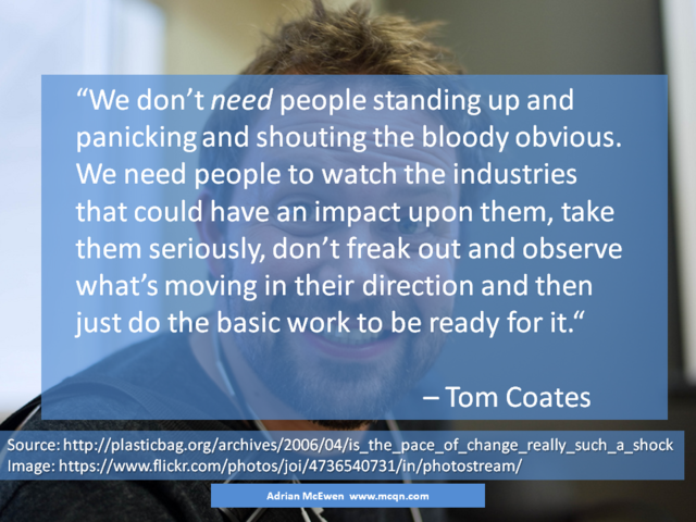 We don't need people standing up and panicking and shouting the bloody obvious.  We need people to watch the industries that could have an impact upon them, take them seriously, don't freak out and observe what's moving in their direction and then just do the basic work to be ready for it.