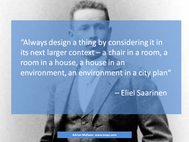 Always design a thing by considering it in its next larger context - a chair in a room, a room in a house, a house in an environment, an environment in a city plan