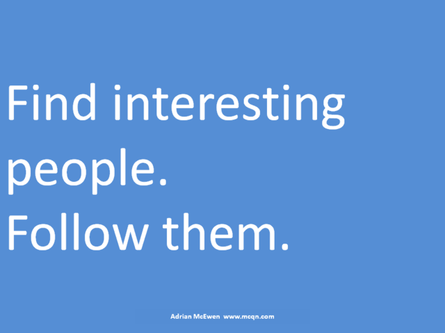 Find interesting people.  Follow them.