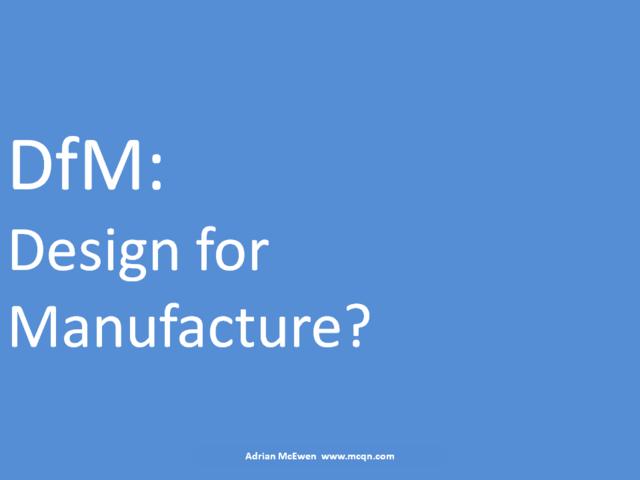 DfM: Design for Manufacture?