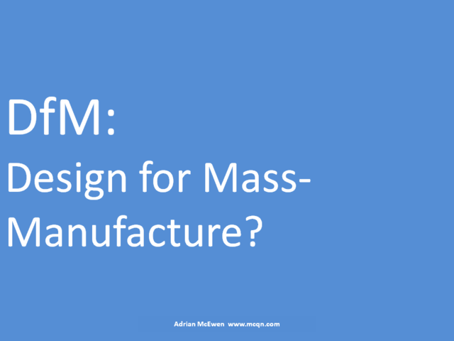 DfM: Design for Mass-Manufacture?